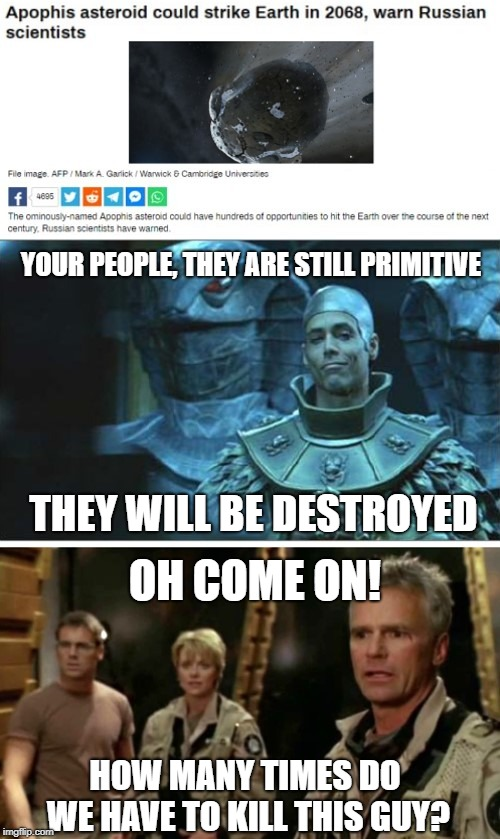 I guess It's been around since before the pyramids. Asteroid 99942. Apophis. Goa'uld Stargate SG-1. Jack O'Neill. | YOUR PEOPLE, THEY ARE STILL PRIMITIVE THEY WILL BE DESTROYED OH COME ON! HOW MANY TIMES DO WE HAVE TO KILL THIS GUY? | image tagged in apophis,stargate,stargate sg-1,jack o'neill,asteroid,goa'uld | made w/ Imgflip meme maker
