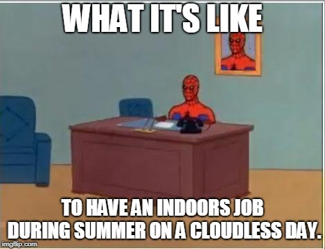 Desk Drone feelings | WHAT IT'S LIKE TO HAVE AN INDOORS JOB DURING SUMMER ON A CLOUDLESS DAY. | image tagged in memes,spiderman computer desk,spiderman,summer vacation | made w/ Imgflip meme maker