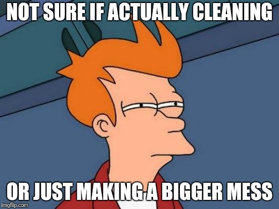 Futurama Fry Meme | NOT SURE IF ACTUALLY CLEANING OR JUST MAKING A BIGGER MESS | image tagged in memes,futurama fry | made w/ Imgflip meme maker