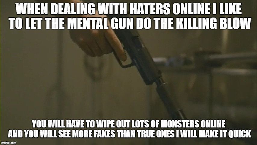 Online Warfare | WHEN DEALING WITH HATERS ONLINE I LIKE TO LET THE MENTAL GUN DO THE KILLING BLOW YOU WILL HAVE TO WIPE OUT LOTS OF MONSTERS ONLINE AND YOU W | image tagged in gun,social media,assault weapons,kill yourself guy,wipeout,mental health | made w/ Imgflip meme maker