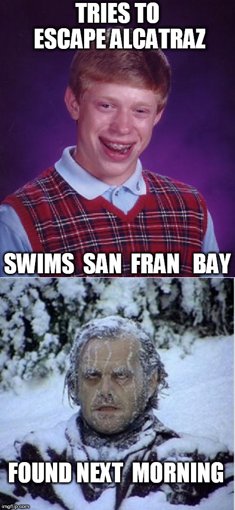 TRIES TO ESCAPE ALCATRAZ SWIMS  SAN  FRAN   BAY FOUND NEXT  MORNING | image tagged in memes,bad luck brian | made w/ Imgflip meme maker