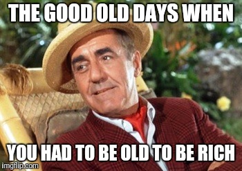 Mr Howell Gilligans island | THE GOOD OLD DAYS WHEN YOU HAD TO BE OLD TO BE RICH | image tagged in mr howell gilligans island | made w/ Imgflip meme maker