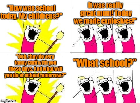 "school childrens | ""How was school today, My childrens?"" It was really great mum! Today we made explosives!"" ""Ooh, they do very fancy stuff with you these days 
