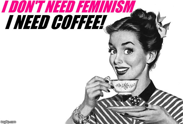 1950s Housewife | I DON'T NEED FEMINISM I NEED COFFEE! | image tagged in 1950s housewife | made w/ Imgflip meme maker