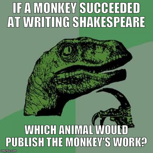 I deserve a bannana! | IF A MONKEY SUCCEEDED AT WRITING SHAKESPEARE WHICH ANIMAL WOULD PUBLISH THE MONKEY'S WORK? | image tagged in memes,philosoraptor,funny,monkey,shakespeare,literature | made w/ Imgflip meme maker