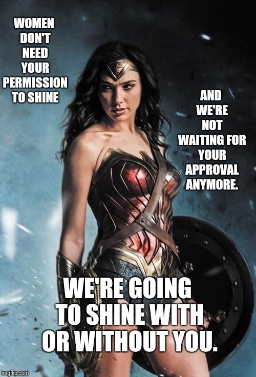 Your Approval Is Inconsequential  | WOMEN DON'T NEED YOUR PERMISSION TO SHINE AND WE'RE NOT WAITING FOR YOUR APPROVAL ANYMORE. WE'RE GOING TO SHINE WITH OR WITHOUT YOU. | image tagged in wonder woman,women,strong women,stand up,fight,memes | made w/ Imgflip meme maker