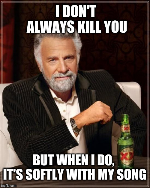He's a magic man... |  I DON'T ALWAYS KILL YOU; BUT WHEN I DO, IT'S SOFTLY WITH MY SONG | image tagged in memes,the most interesting man in the world | made w/ Imgflip meme maker
