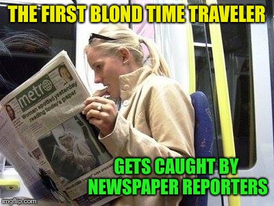 Blond Time Traveler | THE FIRST BLOND TIME TRAVELER GETS CAUGHT BY NEWSPAPER REPORTERS | image tagged in time travel,blondes,newspaper,reporter,subway,funny memes | made w/ Imgflip meme maker