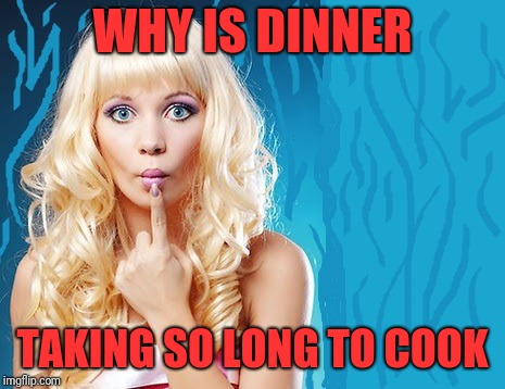 ditzy blonde | WHY IS DINNER TAKING SO LONG TO COOK | image tagged in ditzy blonde | made w/ Imgflip meme maker