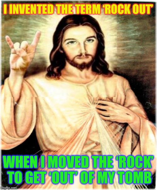 Metal Jesus Meme | I INVENTED THE TERM 'ROCK OUT' WHEN I MOVED THE 'ROCK' TO GET 'OUT' OF MY TOMB | image tagged in memes,metal jesus | made w/ Imgflip meme maker