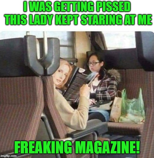 things are not always what they appear. | I WAS GETTING PISSED THIS LADY KEPT STARING AT ME FREAKING MAGAZINE! | image tagged in magazine,lady on bus,funny | made w/ Imgflip meme maker