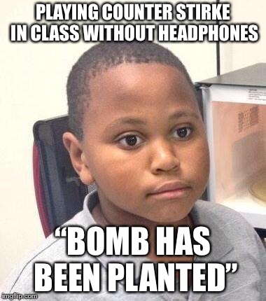 "Minor Mistake Marvin Meme | PLAYING COUNTER STIRKE IN CLASS WITHOUT HEADPHONES ""BOMB HAS BEEN PLANTED"" 