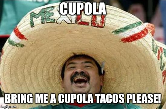 mexican word of the day | CUPOLA BRING ME A CUPOLA TACOS PLEASE! | image tagged in mexican word of the day | made w/ Imgflip meme maker