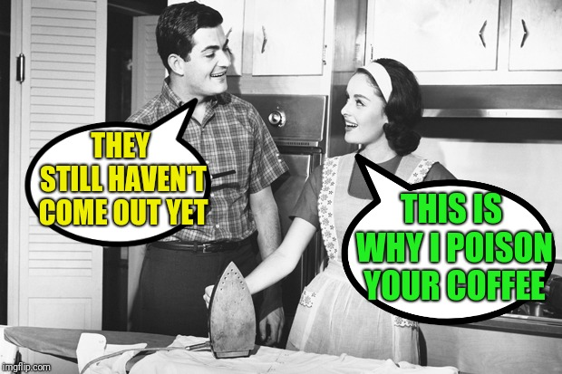 Vintage Husband and Wife | THEY STILL HAVEN'T COME OUT YET THIS IS WHY I POISON YOUR COFFEE | image tagged in vintage husband and wife | made w/ Imgflip meme maker