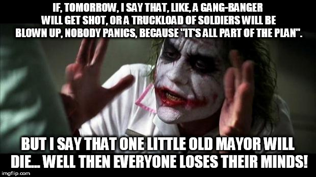 "The Original Quote |  IF, TOMORROW, I SAY THAT, LIKE, A GANG-BANGER WILL GET SHOT, OR A TRUCKLOAD OF SOLDIERS WILL BE BLOWN UP, NOBODY PANICS, BECAUSE ""IT'S ALL PART OF THE PLAN"". BUT I SAY THAT ONE LITTLE OLD MAYOR WILL DIE... WELL THEN EVERYONE LOSES THEIR MINDS! 
