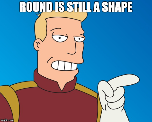 ROUND IS STILL A SHAPE | made w/ Imgflip meme maker