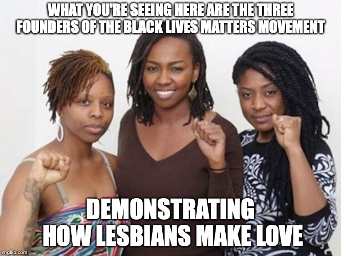 Black Lives Matter Movement Founders | WHAT YOU'RE SEEING HERE ARE THE THREE FOUNDERS OF THE BLACK LIVES MATTERS MOVEMENT DEMONSTRATING HOW LESBIANS MAKE LOVE | image tagged in black lives matter,movement,founders,memes | made w/ Imgflip meme maker