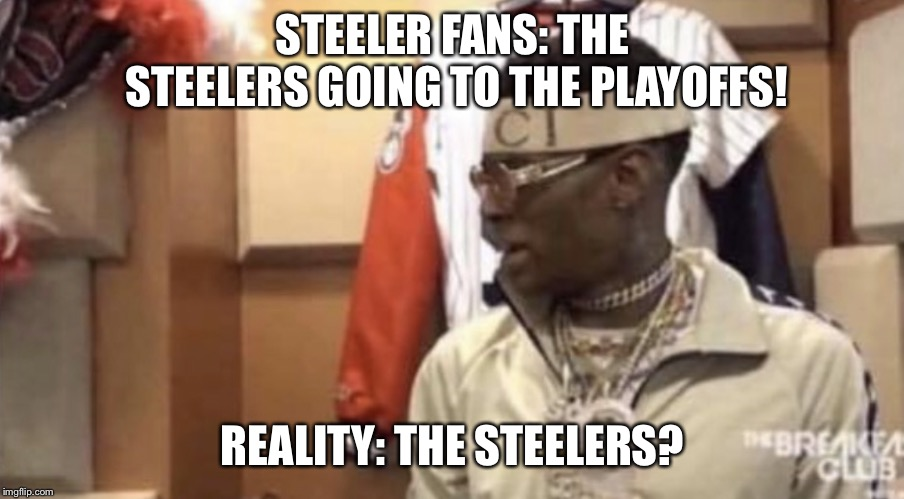 Soulja boy | STEELER FANS: THE STEELERS GOING TO THE PLAYOFFS! REALITY: THE STEELERS? | image tagged in soulja boy | made w/ Imgflip meme maker