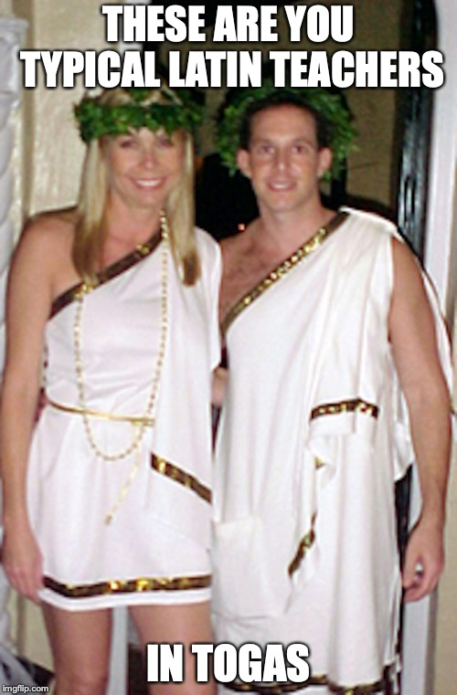 Latin Teachers | THESE ARE YOU TYPICAL LATIN TEACHERS IN TOGAS | image tagged in latin,teachers,school,toga,memes | made w/ Imgflip meme maker
