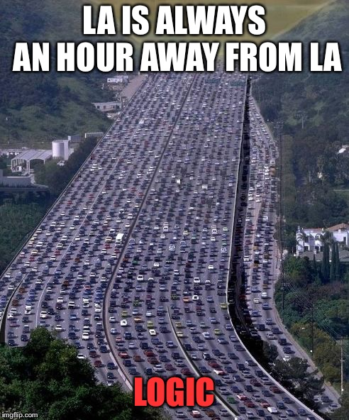 LA IS ALWAYS AN HOUR AWAY FROM LA LOGIC | image tagged in traffic,late for work | made w/ Imgflip meme maker