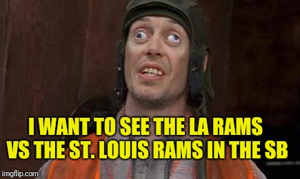Crazy Eyes | I WANT TO SEE THE LA RAMS VS THE ST. LOUIS RAMS IN THE SB | image tagged in crazy eyes | made w/ Imgflip meme maker