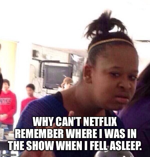 Black Girl Wat Meme | WHY CAN'T NETFLIX REMEMBER WHERE I WAS IN THE SHOW WHEN I FELL ASLEEP. | image tagged in memes,black girl wat | made w/ Imgflip meme maker