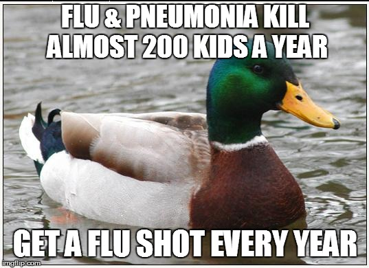 Actual Advice Mallard Meme | FLU & PNEUMONIA KILL ALMOST 200 KIDS A YEAR GET A FLU SHOT EVERY YEAR | image tagged in memes,actual advice mallard,AdviceAnimals | made w/ Imgflip meme maker