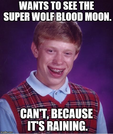 Bad Luck Brian | WANTS TO SEE THE SUPER WOLF BLOOD MOON. CAN'T, BECAUSE IT'S RAINING. | image tagged in memes,bad luck brian,eclipse,rain | made w/ Imgflip meme maker