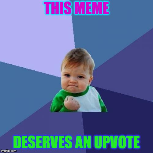 Success Kid Meme | THIS MEME DESERVES AN UPVOTE | image tagged in memes,success kid | made w/ Imgflip meme maker