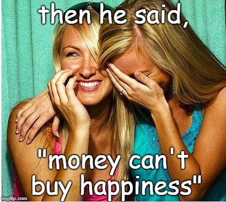 "girls and wierd al know that money can rent happiness. | then he said, ""money can't buy happiness"" 