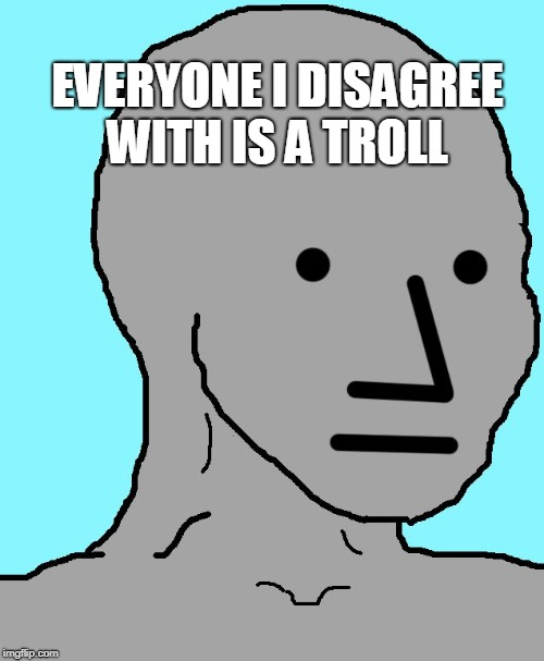 NPC | EVERYONE I DISAGREE WITH IS A TROLL | image tagged in memes,npc | made w/ Imgflip meme maker