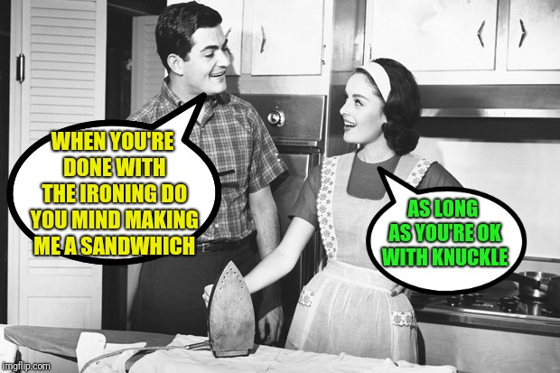 Vintage Husband and Wife | WHEN YOU'RE DONE WITH THE IRONING DO YOU MIND MAKING ME A SANDWHICH AS LONG AS YOU'RE OK WITH KNUCKLE | image tagged in vintage husband and wife | made w/ Imgflip meme maker