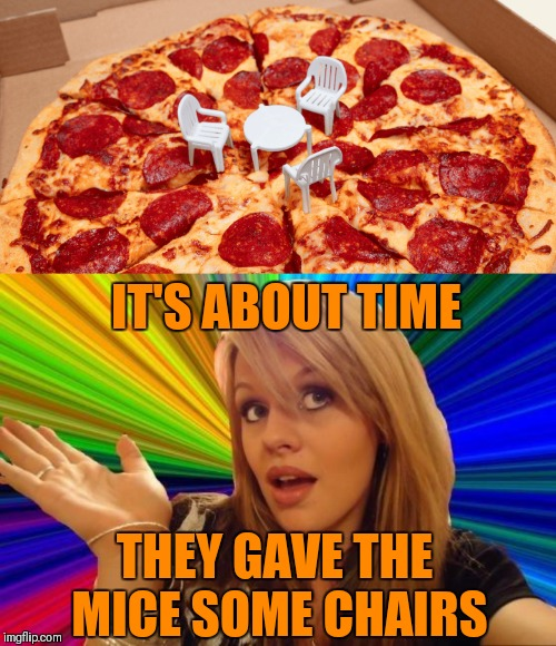 Little Pizza Table | IT'S ABOUT TIME THEY GAVE THE MICE SOME CHAIRS | image tagged in memes,dumb blonde,little pizza table,pizza,food,mouse | made w/ Imgflip meme maker
