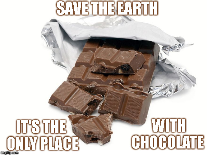 SAVE THE EARTH WITH  CHOCOLATE IT'S THE    ONLY PLACE | image tagged in bar of chocolate,memes,funny,save the earth,chocolate | made w/ Imgflip meme maker