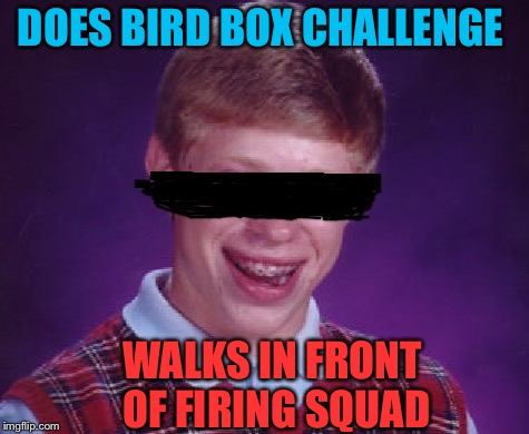 Ready.  Aim..  | DOES BIRD BOX CHALLENGE WALKS IN FRONT OF FIRING SQUAD | image tagged in bad luck brian,birdbox,memes,funny | made w/ Imgflip meme maker