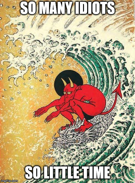 So many idiots | SO MANY IDIOTS SO LITTLE TIME | image tagged in devil,surfing,dragon,tsunami,big wave | made w/ Imgflip meme maker