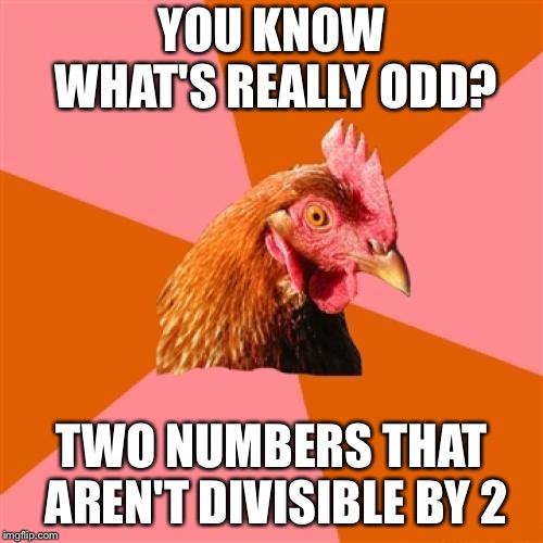 Anti Joke Chicken | YOU KNOW WHAT'S REALLY ODD? TWO NUMBERS THAT AREN'T DIVISIBLE BY 2 | image tagged in memes,anti joke chicken | made w/ Imgflip meme maker