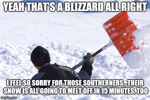 Blizzard | YEAH THAT'S A BLIZZARD ALL RIGHT I FEEL SO SORRY FOR THOSE SOUTHERNERS...THEIR SNOW IS ALL GOING TO MELT OFF IN 15 MINUTES, TOO | image tagged in blizzard | made w/ Imgflip meme maker