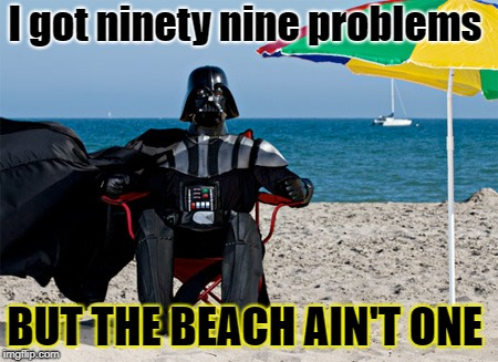 Darth's Beach Rap | I got ninety nine problems BUT THE BEACH AIN'T ONE | image tagged in darth vader at the beach,jay z,beach,problems | made w/ Imgflip meme maker