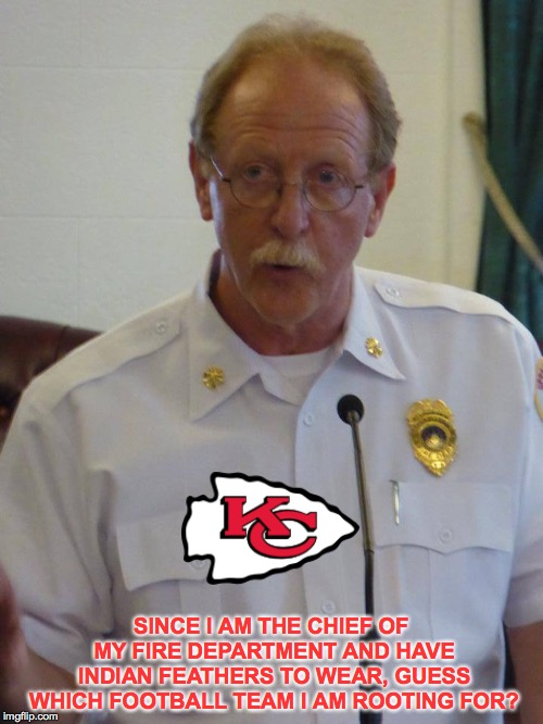 The Fire Chief Roots For His Favorite Football Team |  SINCE I AM THE CHIEF OF MY FIRE DEPARTMENT AND HAVE INDIAN FEATHERS TO WEAR, GUESS WHICH FOOTBALL TEAM I AM ROOTING FOR? | image tagged in kansas city chiefs,andy reid,fire chief,nfl football | made w/ Imgflip meme maker