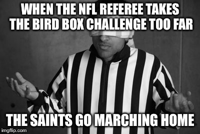 WHEN THE NFL REFEREE TAKES THE BIRD BOX CHALLENGE TOO FAR THE SAINTS GO MARCHING HOME | image tagged in bird box meets the nfl,nfl memes,funny memes,nfl,sports,new orleans saints | made w/ Imgflip meme maker