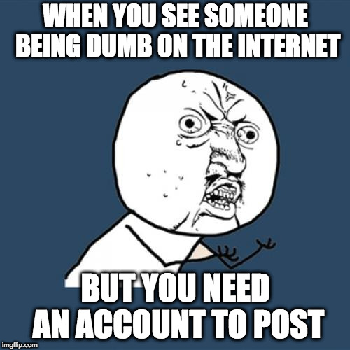 The greatest pain | WHEN YOU SEE SOMEONE BEING DUMB ON THE INTERNET BUT YOU NEED AN ACCOUNT TO POST | image tagged in memes,y u no,so true memes | made w/ Imgflip meme maker