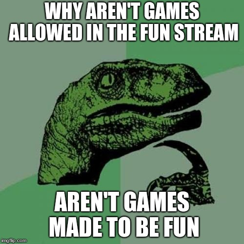 Philosoraptor Meme | WHY AREN'T GAMES ALLOWED IN THE FUN STREAM AREN'T GAMES MADE TO BE FUN | image tagged in memes,philosoraptor | made w/ Imgflip meme maker
