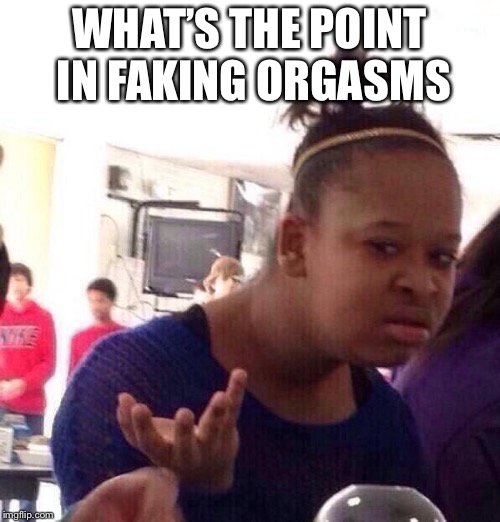 Black Girl Wat Meme | WHAT'S THE POINT IN FAKING ORGASMS | image tagged in memes,black girl wat | made w/ Imgflip meme maker
