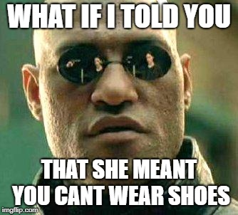What if i told you | WHAT IF I TOLD YOU THAT SHE MEANT YOU CANT WEAR SHOES | image tagged in what if i told you | made w/ Imgflip meme maker