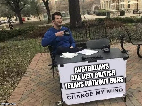 Change My Mind | AUSTRALIANS ARE JUST BRITISH TEXANS WITHOUT GUNS | image tagged in change my mind | made w/ Imgflip meme maker