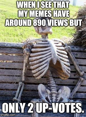 Waiting Skeleton | WHEN I SEE THAT MY MEMES HAVE AROUND 890 VIEWS BUT ONLY 2 UP-VOTES. | image tagged in memes,waiting skeleton | made w/ Imgflip meme maker