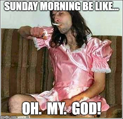 When you wake up and realize you drank way to much last night | SUNDAY MORNING BE LIKE... OH.  MY.  GOD! | image tagged in transgender rights,funny,funny memes | made w/ Imgflip meme maker