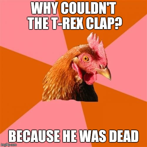 Anti Joke Chicken | WHY COULDN'T THE T-REX CLAP? BECAUSE HE WAS DEAD | image tagged in memes,anti joke chicken | made w/ Imgflip meme maker