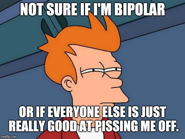 Not sure if- fry |  NOT SURE IF I'M BIPOLAR; OR IF EVERYONE ELSE IS JUST REALLY GOOD AT PISSING ME OFF. | image tagged in not sure if- fry | made w/ Imgflip meme maker